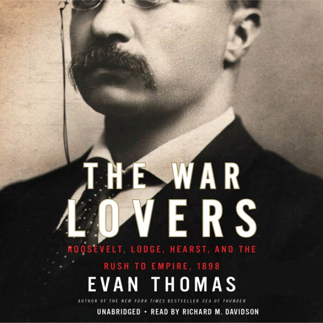 The Contend Lovers: Roosevelt, Lodge, Hearst, And The Rush To Empire, 1898 (unabridged)