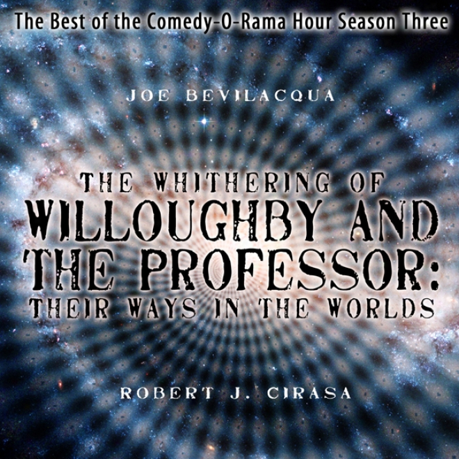 The Whithering Of Willohghby And The Professor: Their Ways In The Worlds - The Best Of The Comedy-o-rama Hour Season Three