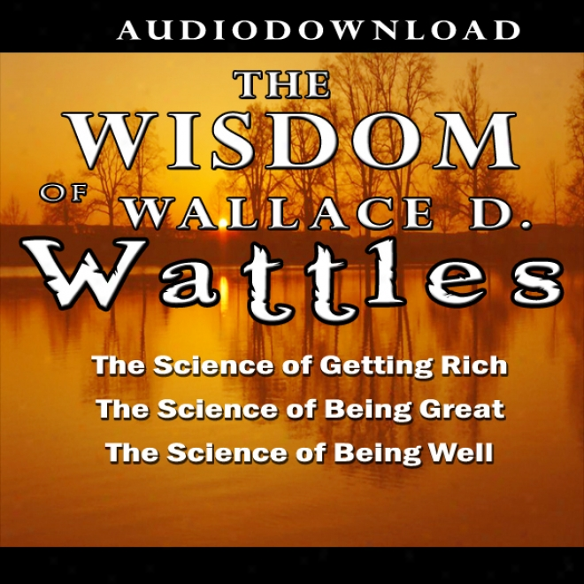 The Wisdom Of Wallace D. Wattles (unabridged)