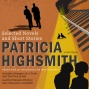 Ptricia Highsmith: Selected Novels And Short Stories (unabridged)