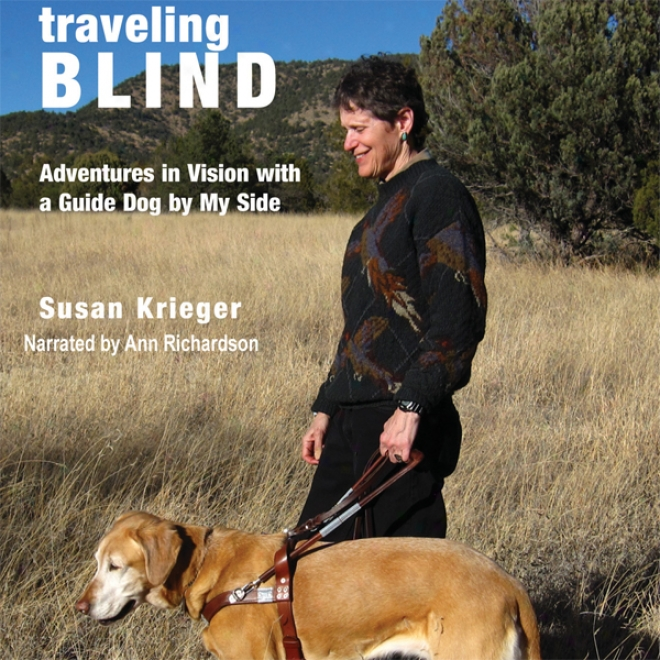Traveling Blind: Adventures In Vision With A Guide Dog By My Side (unqbridged)