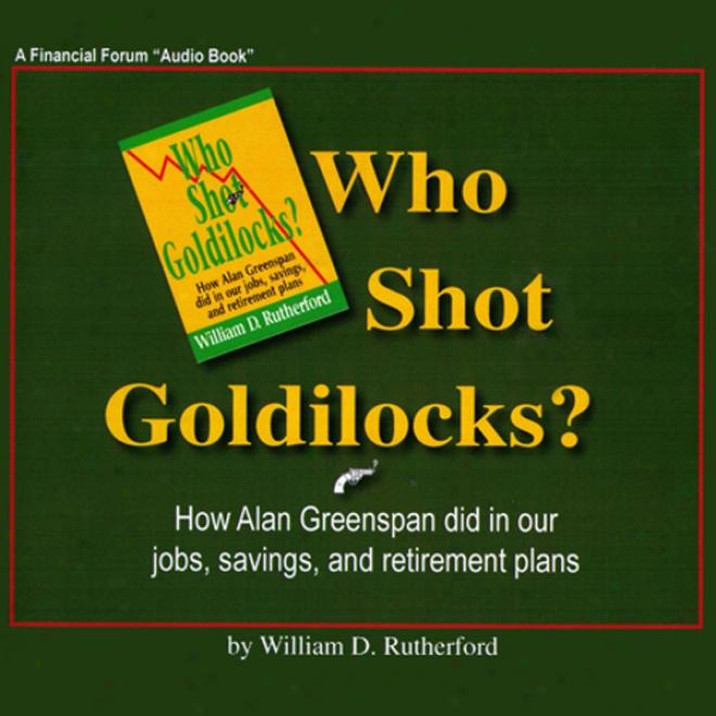 Who Range Gkldilocks?: How Alan Greenspan Did In Our Jobs, Savings, And Solitude Plans (unabridged)