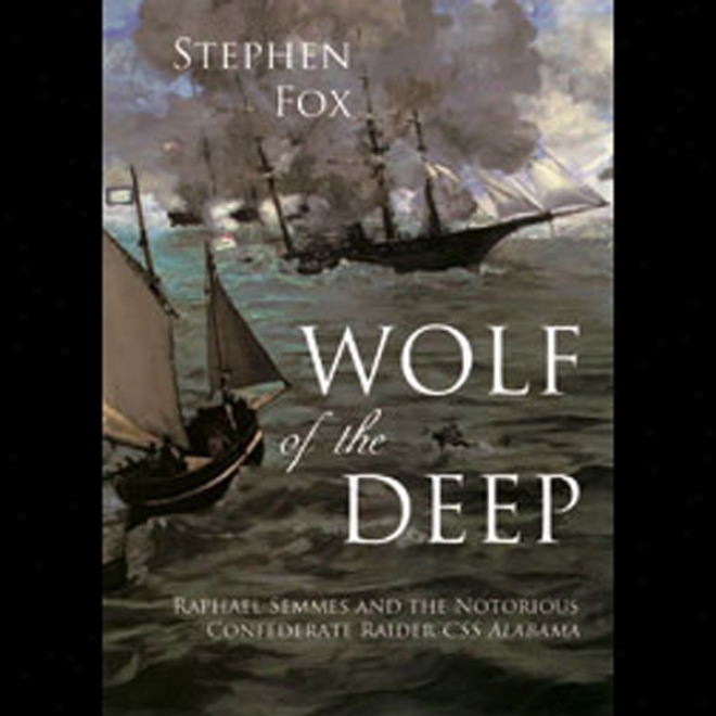 Wolf Of The Deep: Raphael Semmes And The Notorious Confederate Raider Css Alabama (unabridged)