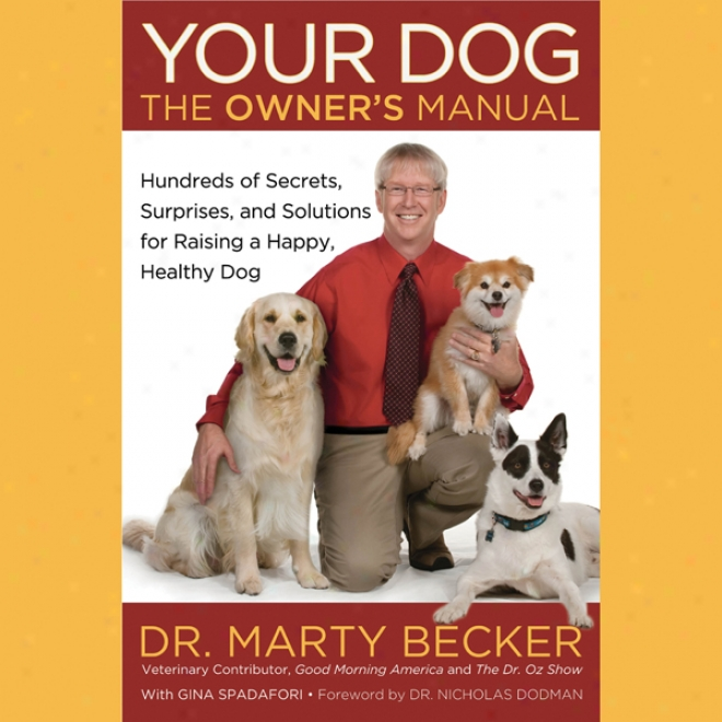 Your Dig: The Owner's Manual: Hundreds Of Secrets, Surprises, And Solutons For Raising A Happy, Healthy Dog (unabridged)