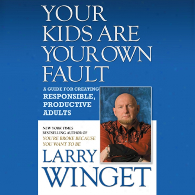 Your Kids Are Your Own Fault: A Guide For Raizing Responsible, Productive Adults (unabridged)